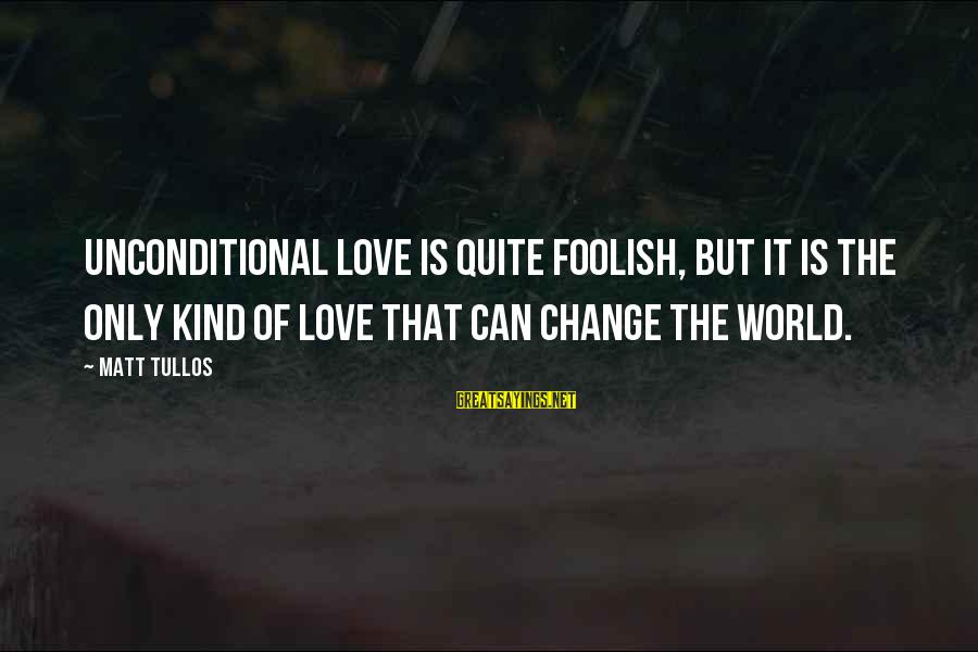 Foolish Love Sayings By Matt Tullos: Unconditional love is quite foolish, but it is the only kind of love that can