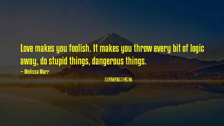 Foolish Love Sayings By Melissa Marr: Love makes you foolish. It makes you throw every bit of logic away, do stupid