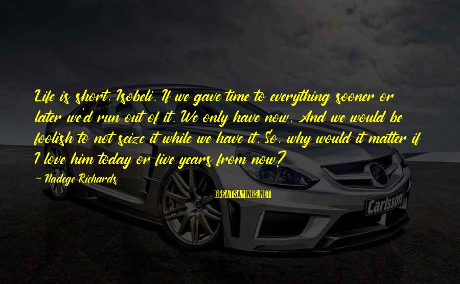 Foolish Love Sayings By Nadege Richards: Life is short, Isobeli. If we gave time to everything sooner or later we'd run