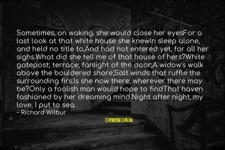 Foolish Love Sayings By Richard Wilbur: Sometimes, on waking, she would close her eyesFor a last look at that white house