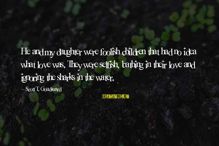 Foolish Love Sayings By Scott T. Goudsward: He and my daughter were foolish children that had no idea what love was. They