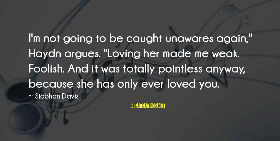 """Foolish Love Sayings By Siobhan Davis: I'm not going to be caught unawares again,"""" Haydn argues. """"Loving her made me weak."""