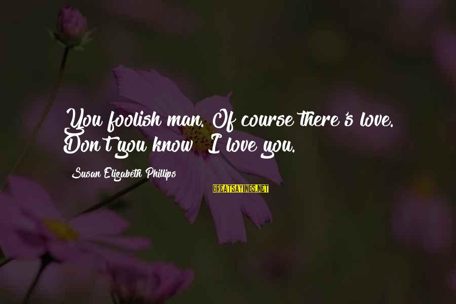 Foolish Love Sayings By Susan Elizabeth Phillips: You foolish man. Of course there's love. Don't you know? I love you.