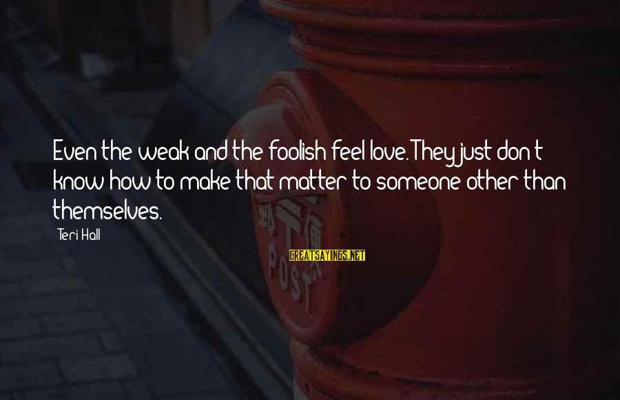 Foolish Love Sayings By Teri Hall: Even the weak and the foolish feel love. They just don't know how to make