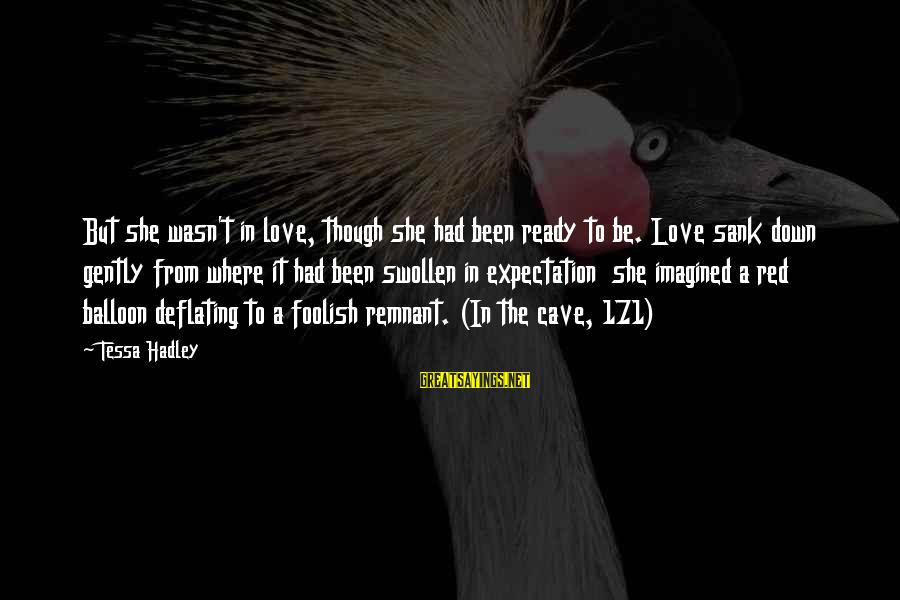 Foolish Love Sayings By Tessa Hadley: But she wasn't in love, though she had been ready to be. Love sank down
