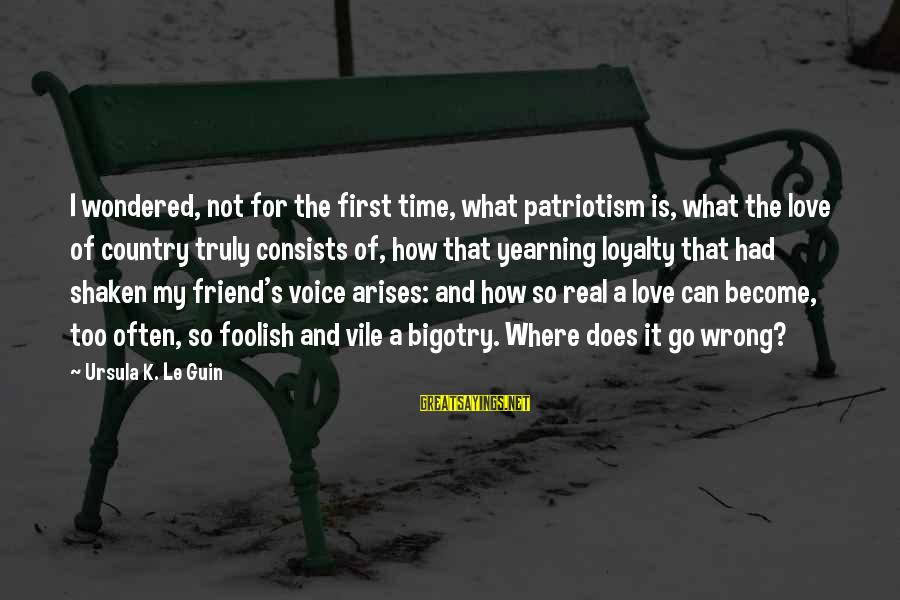 Foolish Love Sayings By Ursula K. Le Guin: I wondered, not for the first time, what patriotism is, what the love of country