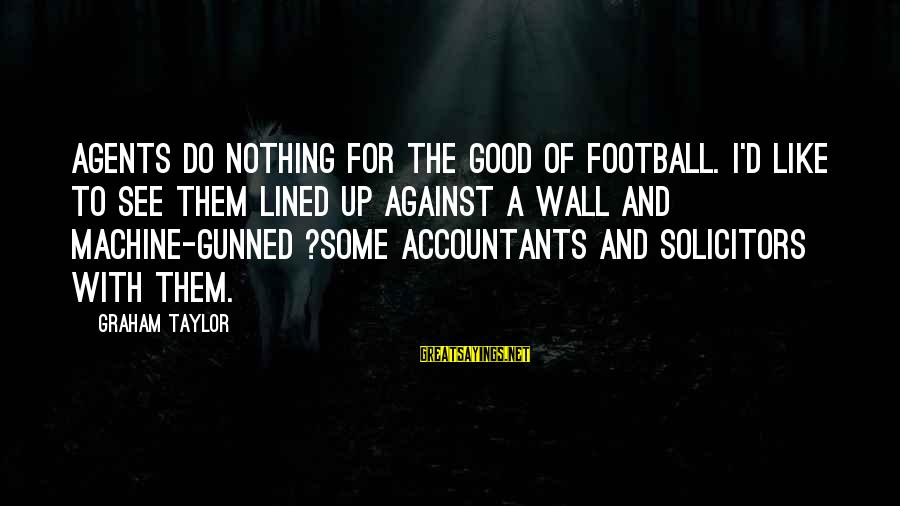 Football Agents Sayings By Graham Taylor: Agents do nothing for the good of football. I'd like to see them lined up
