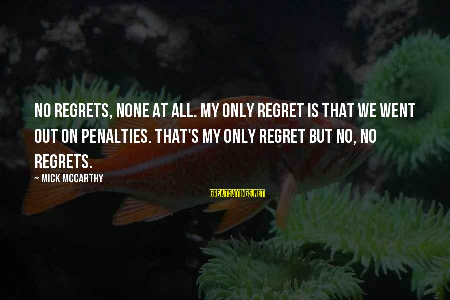 Football Penalties Sayings By Mick McCarthy: No regrets, none at all. My only regret is that we went out on penalties.
