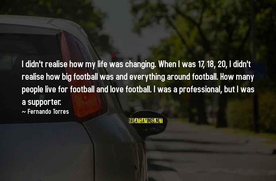 Football Supporter Sayings By Fernando Torres: I didn't realise how my life was changing. When I was 17, 18, 20, I