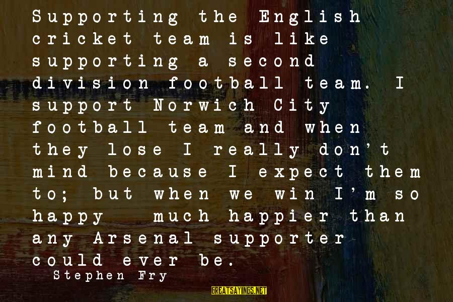 Football Supporter Sayings By Stephen Fry: Supporting the English cricket team is like supporting a second division football team. I support