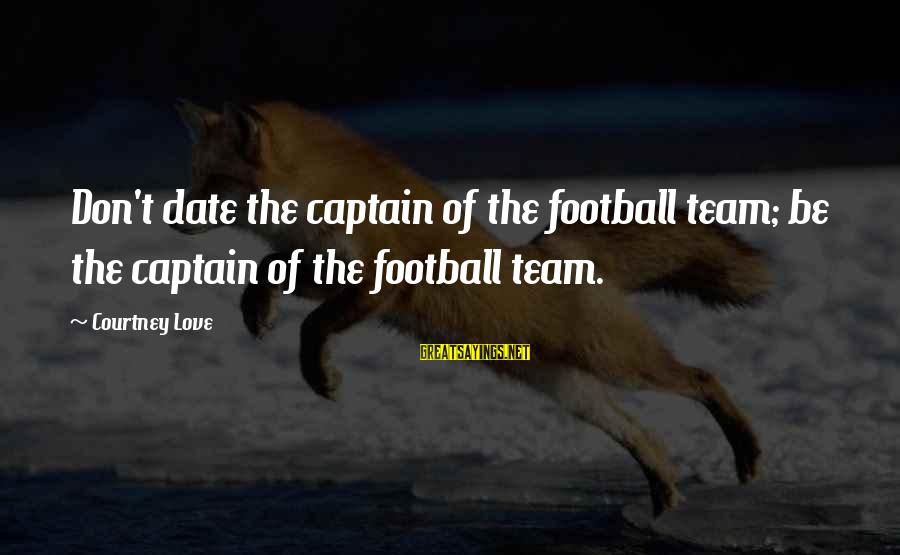 Football Team Captain Sayings By Courtney Love: Don't date the captain of the football team; be the captain of the football team.