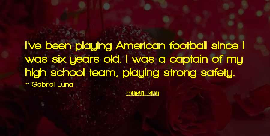Football Team Captain Sayings By Gabriel Luna: I've been playing American football since I was six years old. I was a captain