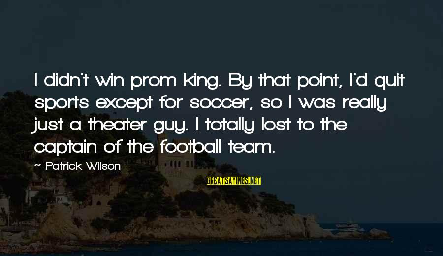 Football Team Captain Sayings By Patrick Wilson: I didn't win prom king. By that point, I'd quit sports except for soccer, so