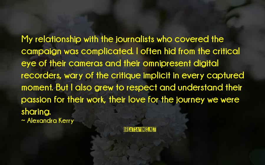For Complicated Relationship Sayings By Alexandra Kerry: My relationship with the journalists who covered the campaign was complicated. I often hid from