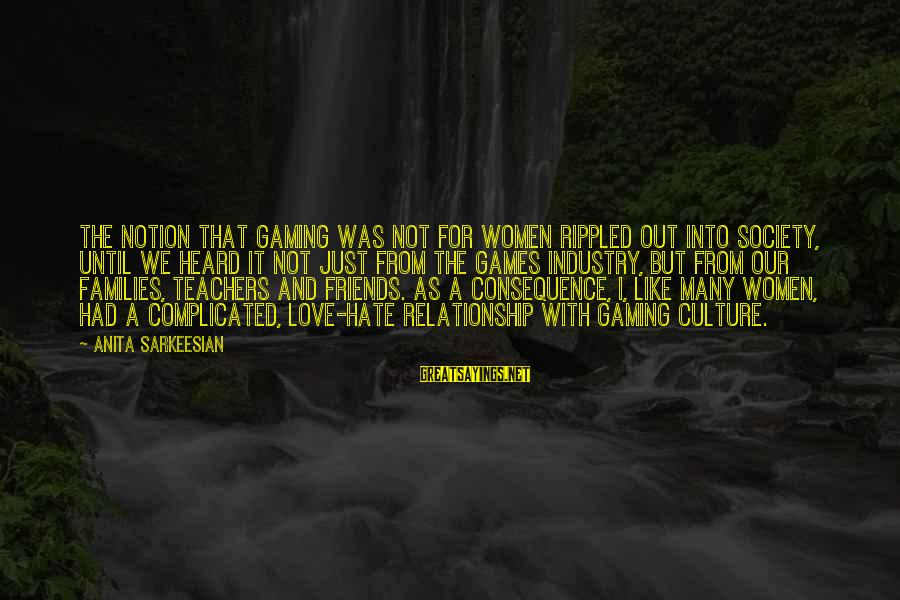 For Complicated Relationship Sayings By Anita Sarkeesian: The notion that gaming was not for women rippled out into society, until we heard
