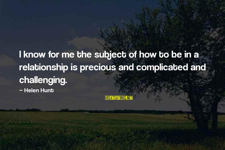 For Complicated Relationship Sayings By Helen Hunt: I know for me the subject of how to be in a relationship is precious