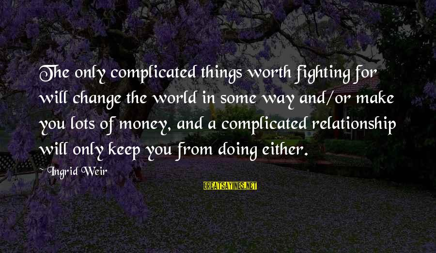 For Complicated Relationship Sayings By Ingrid Weir: The only complicated things worth fighting for will change the world in some way and/or