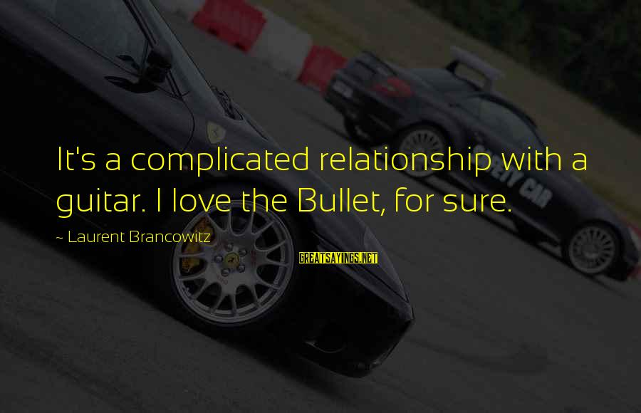 For Complicated Relationship Sayings By Laurent Brancowitz: It's a complicated relationship with a guitar. I love the Bullet, for sure.