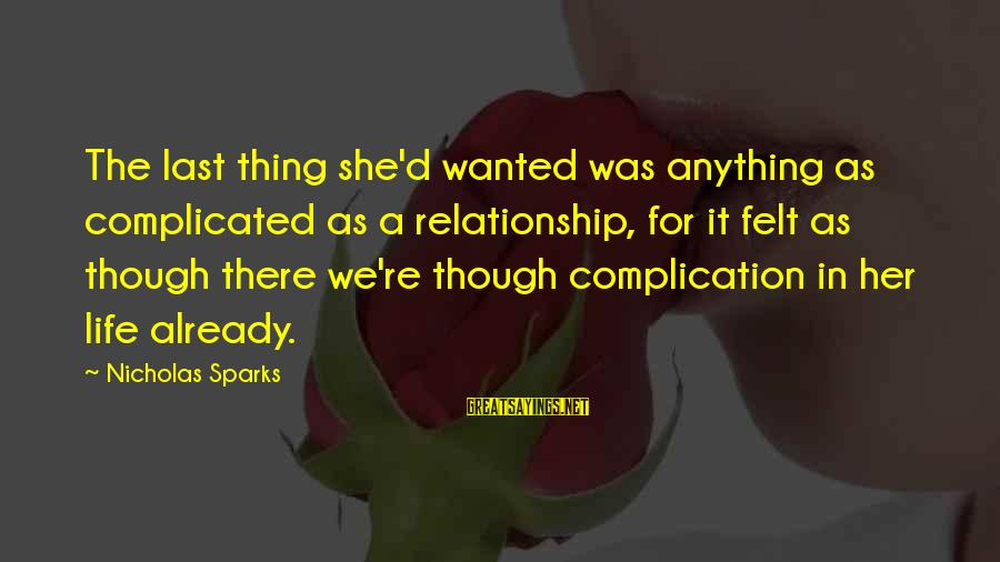 For Complicated Relationship Sayings By Nicholas Sparks: The last thing she'd wanted was anything as complicated as a relationship, for it felt