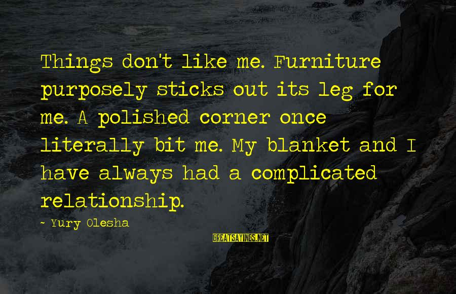 For Complicated Relationship Sayings By Yury Olesha: Things don't like me. Furniture purposely sticks out its leg for me. A polished corner