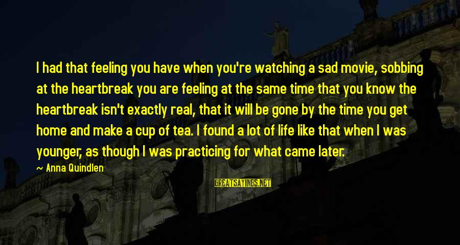 For Real Though Sayings By Anna Quindlen: I had that feeling you have when you're watching a sad movie, sobbing at the