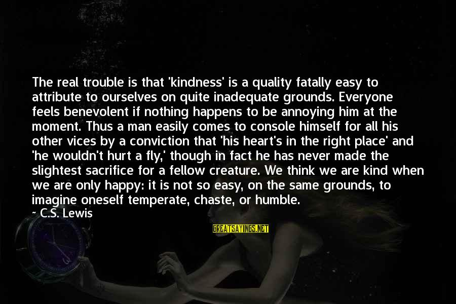 For Real Though Sayings By C.S. Lewis: The real trouble is that 'kindness' is a quality fatally easy to attribute to ourselves