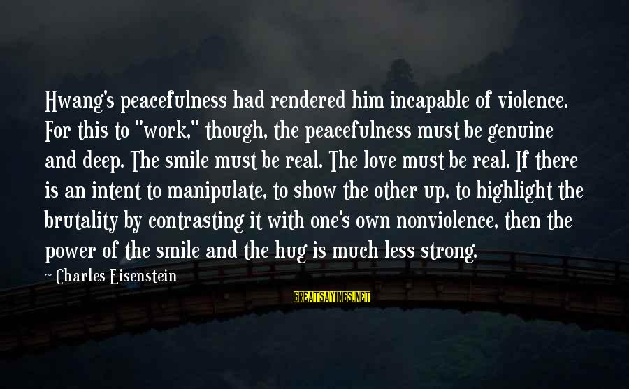"For Real Though Sayings By Charles Eisenstein: Hwang's peacefulness had rendered him incapable of violence. For this to ""work,"" though, the peacefulness"