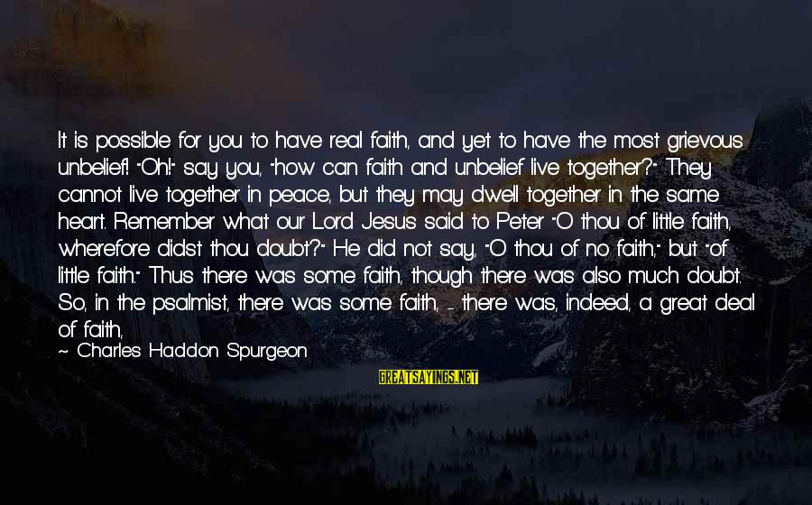 For Real Though Sayings By Charles Haddon Spurgeon: It is possible for you to have real faith, and yet to have the most