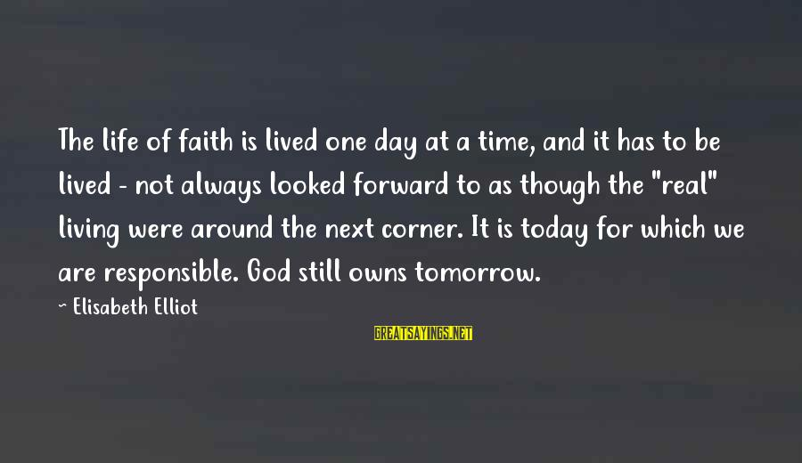 For Real Though Sayings By Elisabeth Elliot: The life of faith is lived one day at a time, and it has to