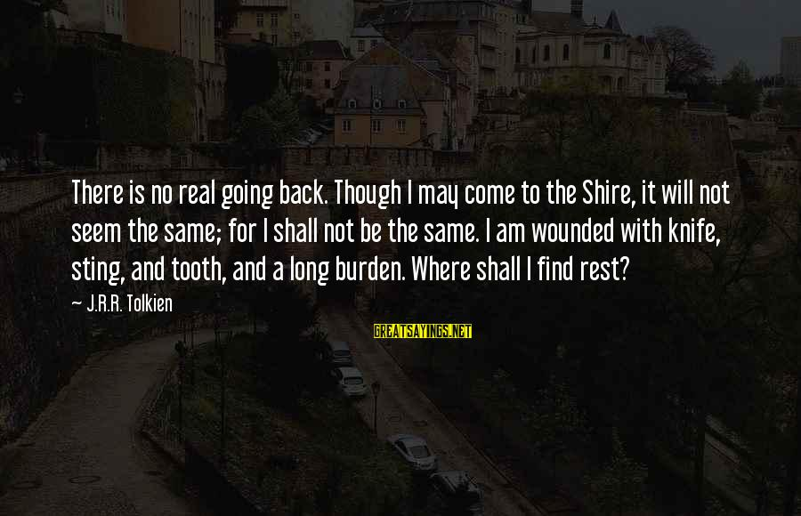 For Real Though Sayings By J.R.R. Tolkien: There is no real going back. Though I may come to the Shire, it will