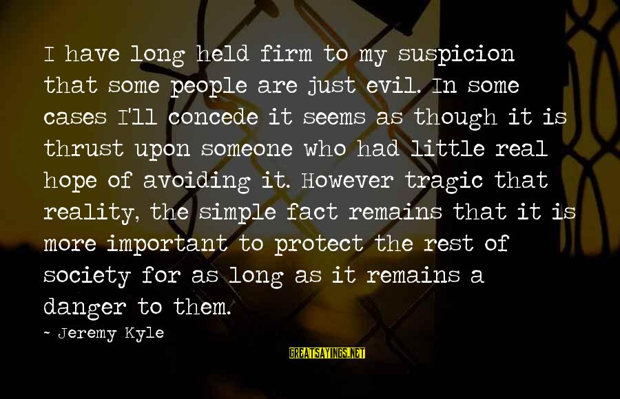 For Real Though Sayings By Jeremy Kyle: I have long held firm to my suspicion that some people are just evil. In