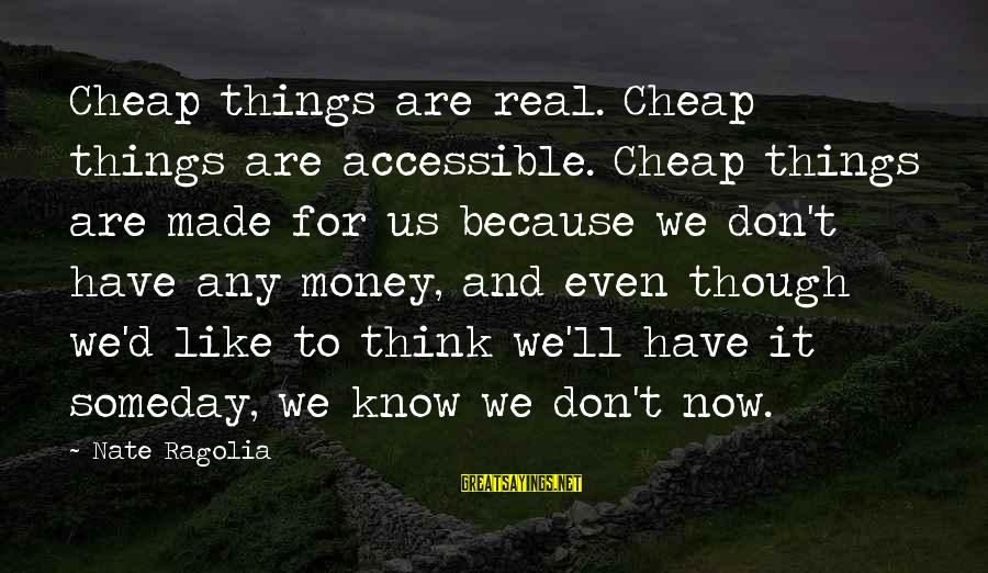 For Real Though Sayings By Nate Ragolia: Cheap things are real. Cheap things are accessible. Cheap things are made for us because
