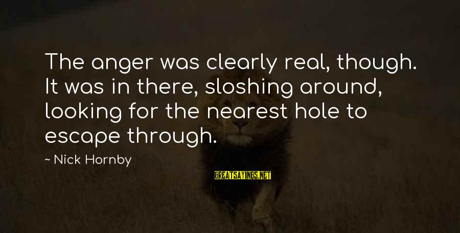 For Real Though Sayings By Nick Hornby: The anger was clearly real, though. It was in there, sloshing around, looking for the