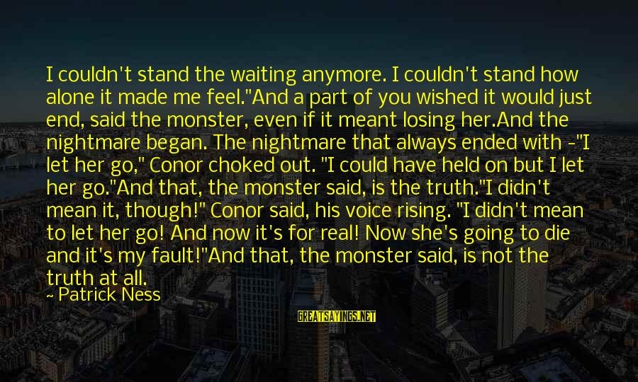 "For Real Though Sayings By Patrick Ness: I couldn't stand the waiting anymore. I couldn't stand how alone it made me feel.""And"