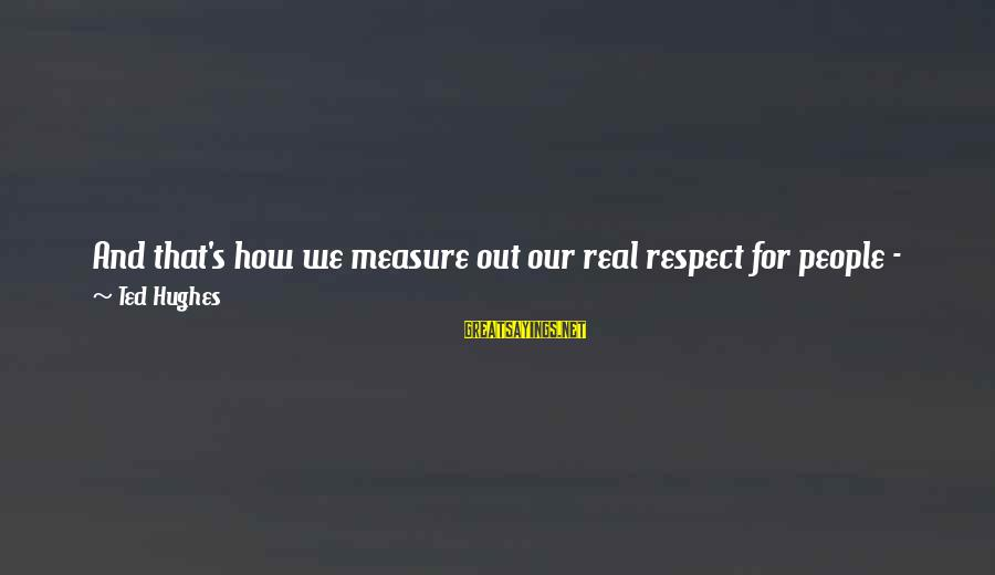 For Real Though Sayings By Ted Hughes: And that's how we measure out our real respect for people - by the degree
