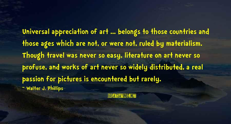 For Real Though Sayings By Walter J. Phillips: Universal appreciation of art ... belongs to those countries and those ages which are not,