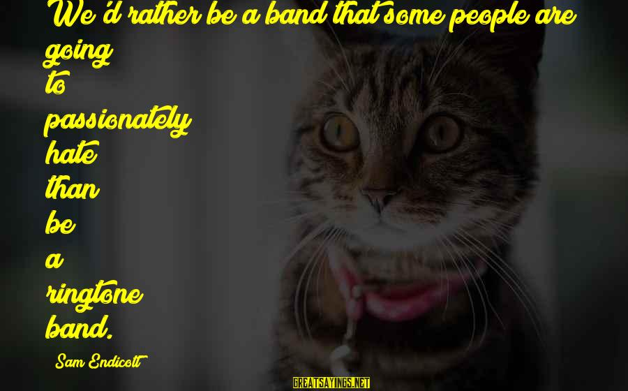 Forarm Sayings By Sam Endicott: We'd rather be a band that some people are going to passionately hate than be