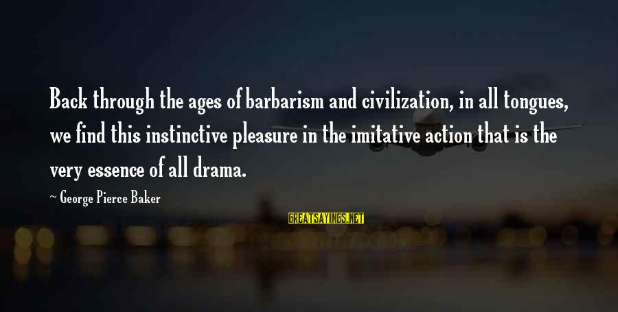 Forebode Sayings By George Pierce Baker: Back through the ages of barbarism and civilization, in all tongues, we find this instinctive