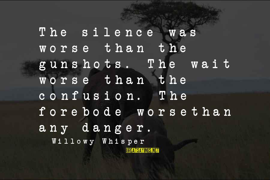Forebode Sayings By Willowy Whisper: The silence was worse than the gunshots. The wait worse than the confusion. The forebode