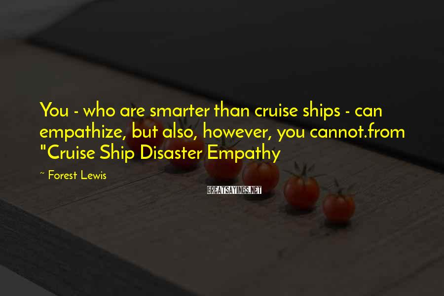 Forest Lewis Sayings: You - who are smarter than cruise ships - can empathize, but also, however, you