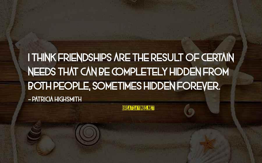 Forever Friendships Sayings By Patricia Highsmith: I think friendships are the result of certain needs that can be completely hidden from