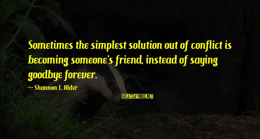 Forever Friendships Sayings By Shannon L. Alder: Sometimes the simplest solution out of conflict is becoming someone's friend, instead of saying goodbye