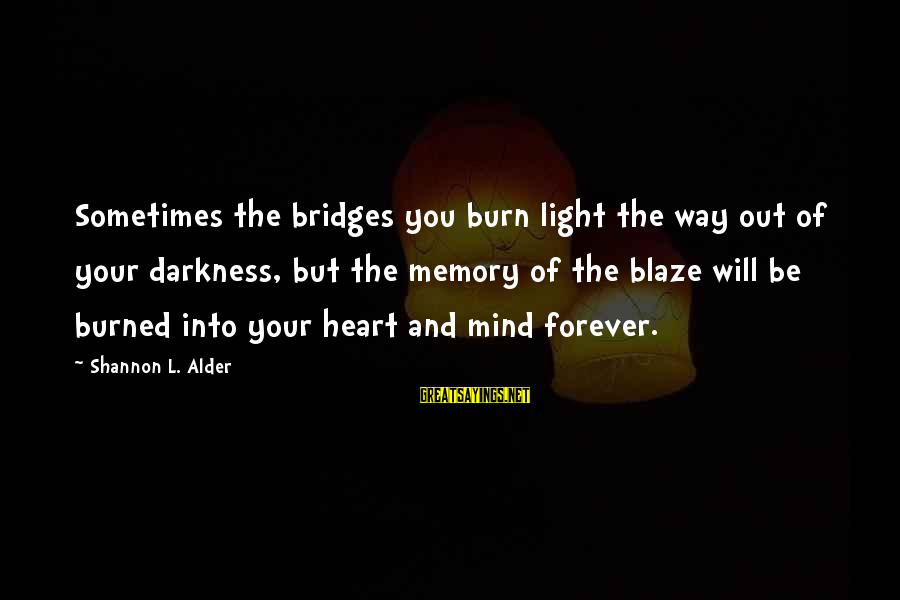 Forever Friendships Sayings By Shannon L. Alder: Sometimes the bridges you burn light the way out of your darkness, but the memory