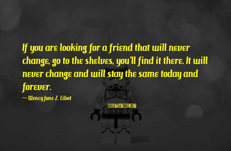Forever Friendships Sayings By Wency June Z. Libot: If you are looking for a friend that will never change, go to the shelves,