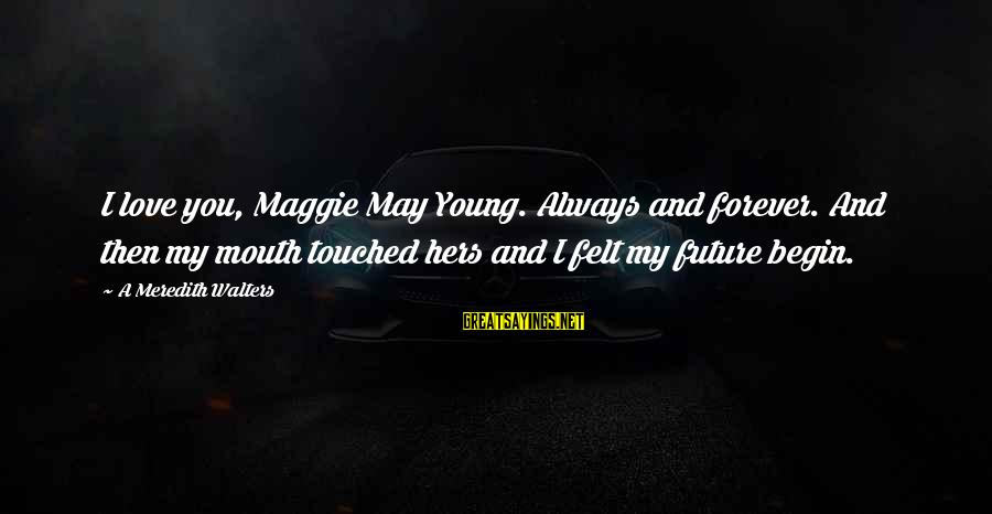Forever Young Sayings By A Meredith Walters: I love you, Maggie May Young. Always and forever. And then my mouth touched hers