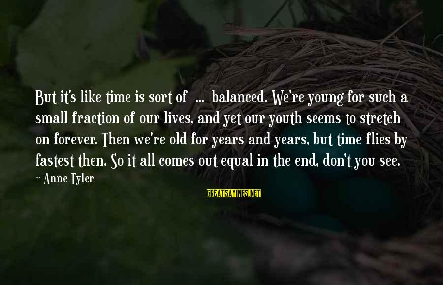 Forever Young Sayings By Anne Tyler: But it's like time is sort of ... balanced. We're young for such a small