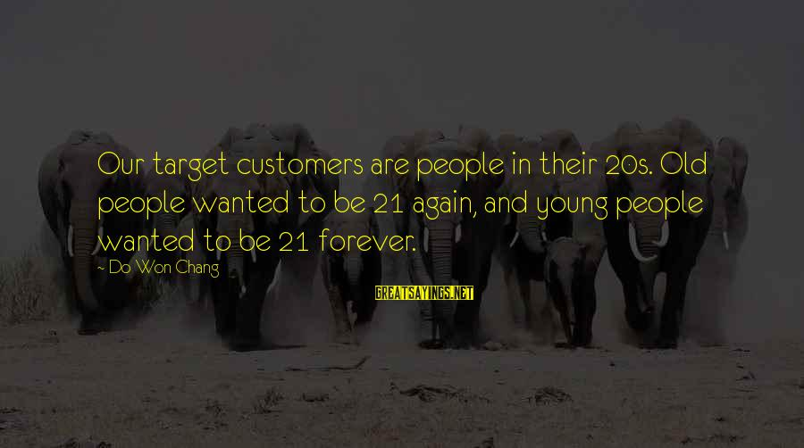 Forever Young Sayings By Do Won Chang: Our target customers are people in their 20s. Old people wanted to be 21 again,
