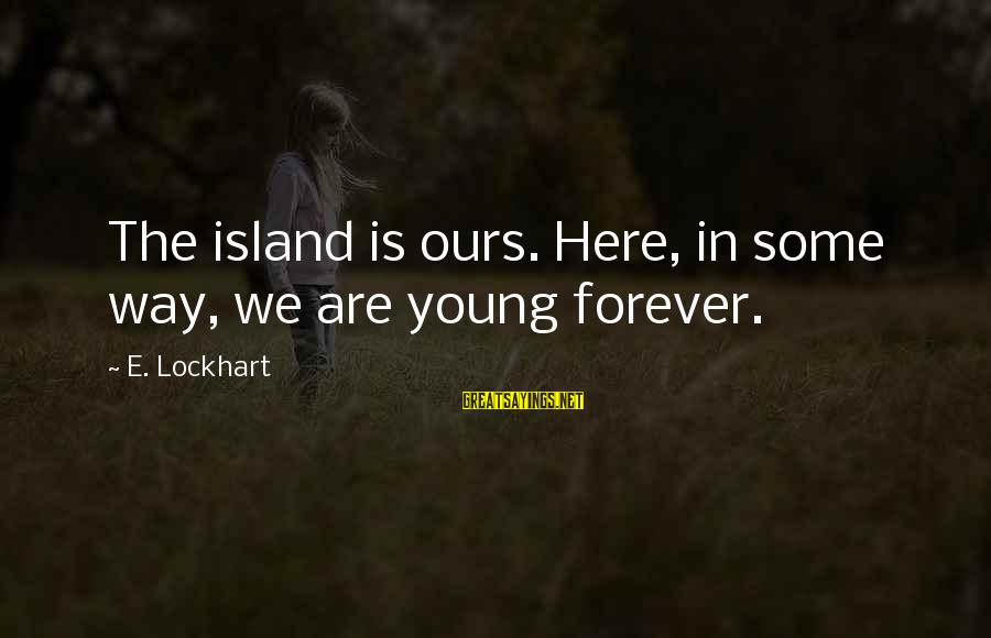 Forever Young Sayings By E. Lockhart: The island is ours. Here, in some way, we are young forever.