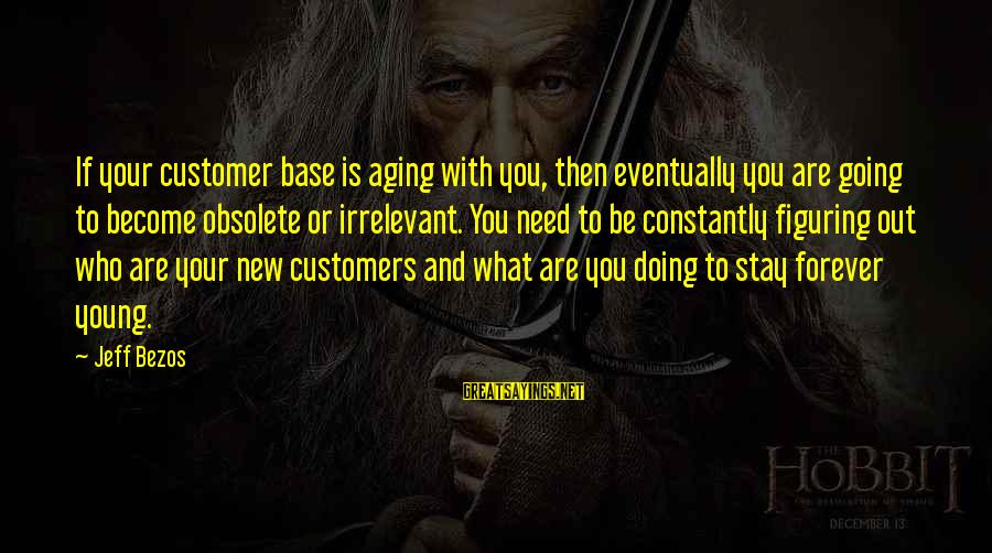 Forever Young Sayings By Jeff Bezos: If your customer base is aging with you, then eventually you are going to become