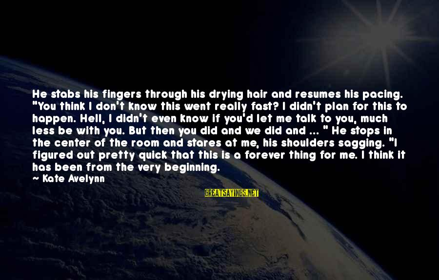 "Forever Young Sayings By Kate Avelynn: He stabs his fingers through his drying hair and resumes his pacing. ""You think I"